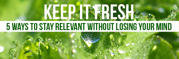 keep-it-fresh-5-ways-to-stay-relevant